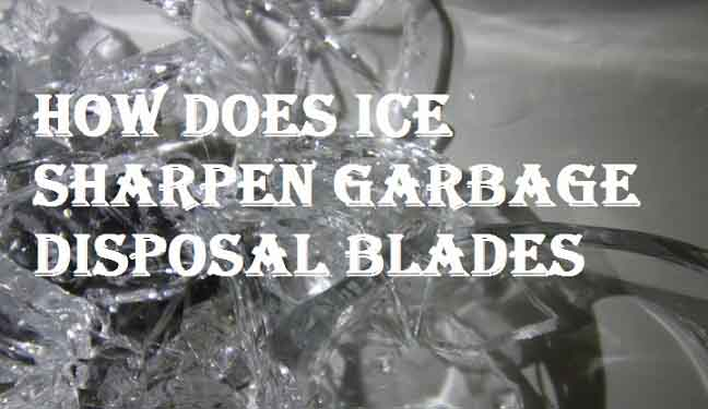 how does ice sharpen garbage disposal blades